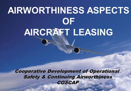1 AIRWORTHINESS ASPECTS OF AIRCRAFT LEASING Cooperative Development of Operational Safety & Continuing Airworthiness COSCAP.