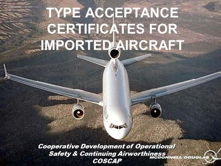 TYPE ACCEPTANCE CERTIFICATES FOR IMPORTED AIRCRAFT Cooperative Development of Operational Safety & Continuing Airworthiness COSCAP.