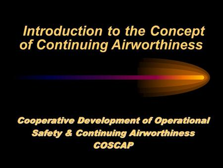 Introduction to the Concept of Continuing Airworthiness Cooperative Development of Operational Safety & Continuing Airworthiness COSCAP.