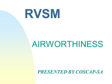 RVSM AIRWORTHINESS PRESENTED BY COSCAP-SA. RVSM Airworthiness n In the late 1950s it was recognized that as a result of the reduction of accuracy of pressure.