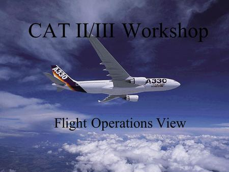 CAT II/III Workshop Flight Operations View CAT II/III Flight Operations View General Concepts ICAO/JAA/FAA Approval Process –Aircraft Requirements –Aerodrome.
