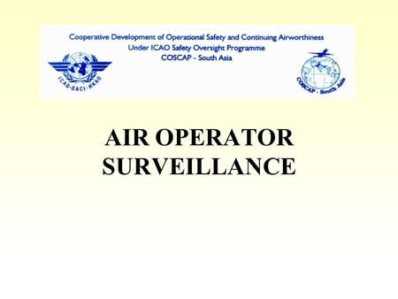AIR OPERATOR SURVEILLANCE. OBJECTIVES Determine compliance with regulatory requirements - safe practices Detecting changes in operational environment.