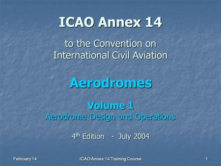 February 14ICAO Annex 14 Training Course1 ICAO Annex 14 to the Convention on International Civil Aviation Aerodromes Volume 1 Aerodrome Design and Operations.