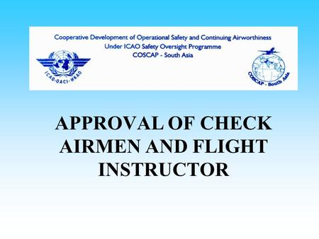 APPROVAL OF CHECK AIRMEN AND FLIGHT INSTRUCTOR. APPROVAL OF CHECK AIRMEN Check airman are approved Instructors must meet qualifying criteria Instructors.