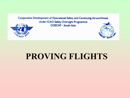 PROVING FLIGHTS. PROVING FLIGHTS REQUIREMENTS Normally not for an established air operator Observe and evaluate the inflight program No passengers but.