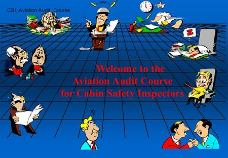 CSI, Aviation Audit Course 1 Welcome to the Aviation Audit Course for Cabin Safety Inspectors.