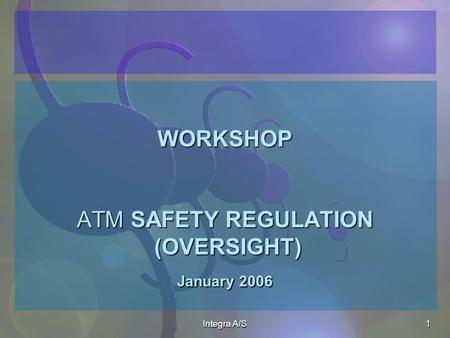 Integra A/S1 WORKSHOP ATM SAFETY REGULATION (OVERSIGHT) January 2006 WORKSHOP ATM SAFETY REGULATION (OVERSIGHT) January 2006.