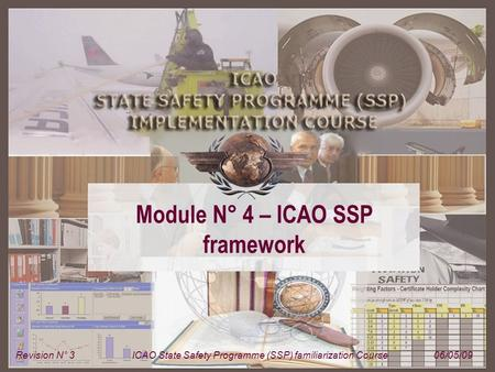 Module N° 4 – ICAO SSP framework Revision N° 3ICAO State Safety Programme (SSP) familiarization Course06/05/09.