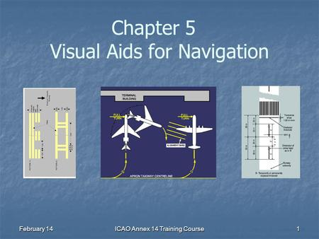 February 14ICAO Annex 14 Training Course1 Chapter 5 Visual Aids for Navigation.