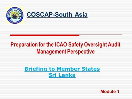 COSCAP-South Asia Preparation for the ICAO Safety Oversight Audit Management Perspective Module 1 Briefing to Member States Sri Lanka.