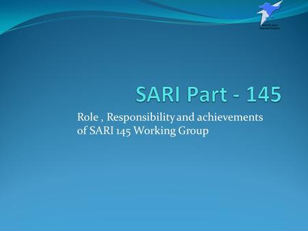 Role , Responsibility and achievements of SARI 145 Working Group