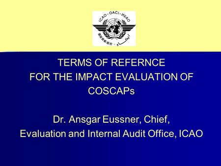 TERMS OF REFERNCE FOR THE IMPACT EVALUATION OF COSCAPs Dr. Ansgar Eussner, Chief, Evaluation and Internal Audit Office, ICAO.