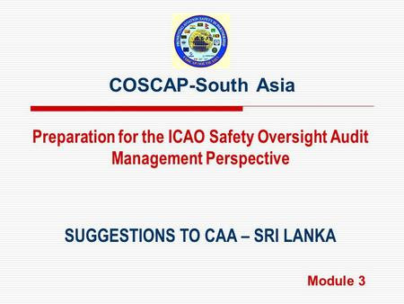 COSCAP-South Asia SUGGESTIONS TO CAA – SRI LANKA Preparation for the ICAO Safety Oversight Audit Management Perspective Module 3.