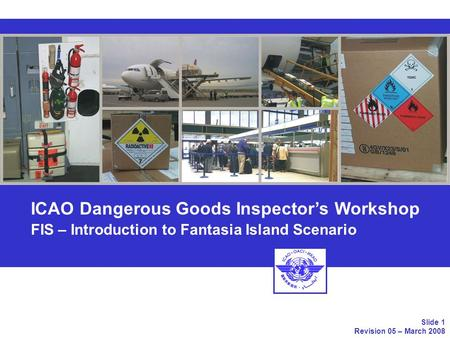 ICAO Dangerous Goods Inspectors Workshop FIS – Introduction to Fantasia Island Scenario Slide 1 Revision 05 – March 2008.