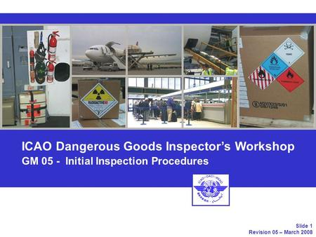 ICAO Dangerous Goods Inspectors Workshop GM 05 - Initial Inspection Procedures Slide 1 Revision 05 – March 2008.