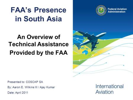 Presented to: COSCAP SA By: Aaron E. Wilkins III / Ajay Kumar Date: April 2011 FAAs Presence in South Asia An Overview of Technical Assistance Provided.