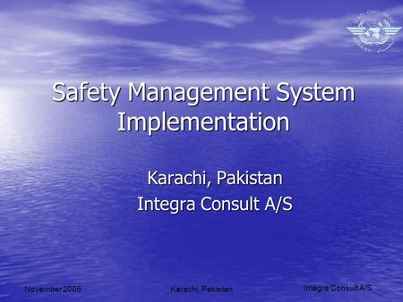 Integra Consult A/S November 2005Karachi, Pakistan Safety Management System Implementation Karachi, Pakistan Integra Consult A/S.