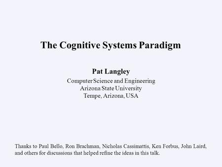 Pat Langley Computer Science and Engineering Arizona State University Tempe, Arizona, USA The Cognitive Systems Paradigm Thanks to Paul Bello, Ron Brachman,