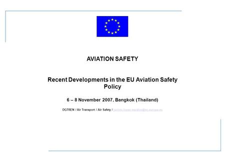 AVIATION SAFETY Recent Developments in the EU Aviation Safety Policy 6 – 8 November 2007, Bangkok (Thailand) DGTREN / Air Transport / Air Safety /