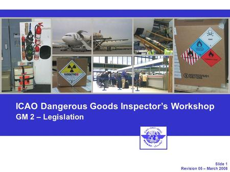 ICAO Dangerous Goods Inspectors Workshop GM 2 – Legislation Slide 1 Revision 05 – March 2008.