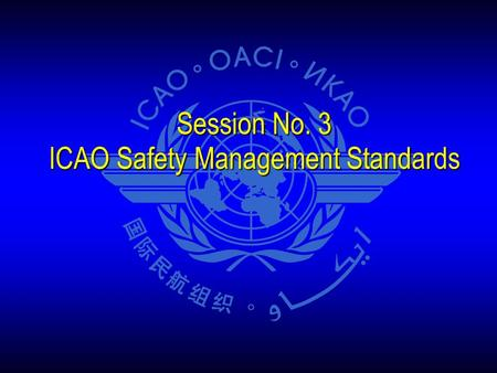 Session No. 3 ICAO Safety Management Standards. The Big Picture Two audience groups Two audience groups States States Service providers Service providers.