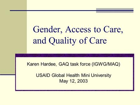 Gender, Access to Care, and Quality of Care Karen Hardee, GAQ task force (IGWG/MAQ) USAID Global Health Mini University May 12, 2003.