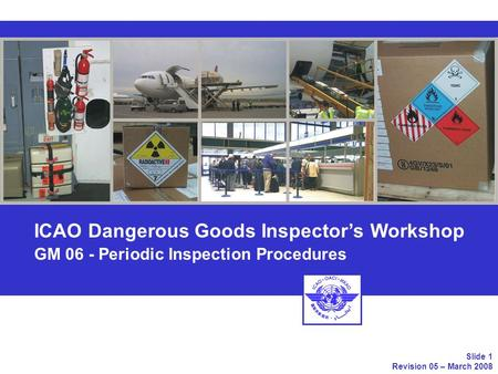 ICAO Dangerous Goods Inspectors Workshop GM 06 - Periodic Inspection Procedures Slide 1 Revision 05 – March 2008.