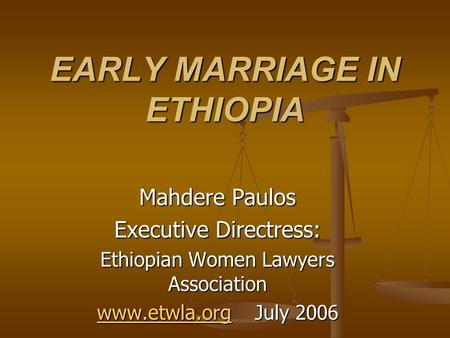 EARLY MARRIAGE IN ETHIOPIA Mahdere Paulos Executive Directress: Ethiopian Women Lawyers Association www.etwla.orgwww.etwla.org July 2006 www.etwla.org.