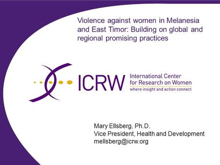 Violence against women in Melanesia and East Timor: Building on global and regional promising practices Mary Ellsberg, Ph.D. Vice President, Health and.
