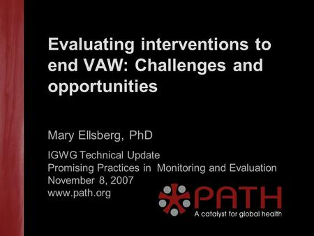Evaluating interventions to end VAW: Challenges and opportunities Mary Ellsberg, PhD IGWG Technical Update Promising Practices in Monitoring and Evaluation.