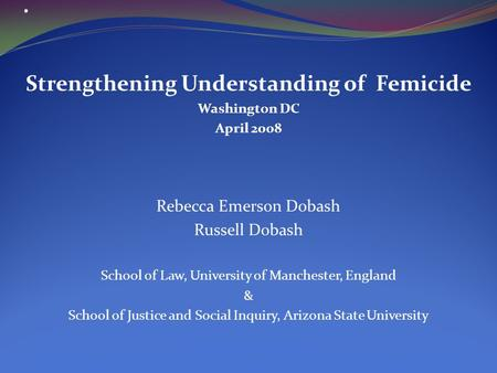 . Strengthening Understanding of Femicide Washington DC April 2008 Rebecca Emerson Dobash Russell Dobash School of Law, University of Manchester, England.