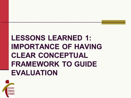 LESSONS LEARNED 1: IMPORTANCE OF HAVING CLEAR CONCEPTUAL FRAMEWORK TO GUIDE EVALUATION.