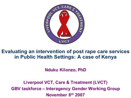 Evaluating an intervention of post rape care services in Public Health Settings: A case of Kenya Nduku Kilonzo, PhD Liverpool VCT, Care & Treatment (LVCT)