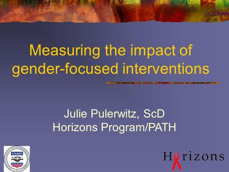Measuring the impact of gender-focused interventions Julie Pulerwitz, ScD Horizons Program/PATH.