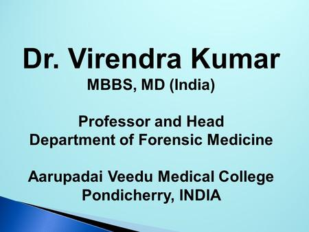 Dr. Virendra Kumar MBBS, MD (India) Professor and Head Department of Forensic Medicine Aarupadai Veedu Medical College Pondicherry, INDIA.