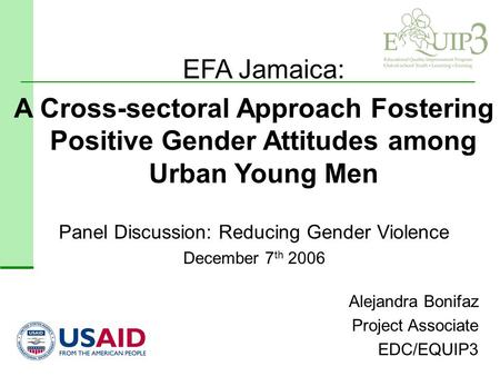 Alejandra Bonifaz Project Associate EDC/EQUIP3 Panel Discussion: Reducing Gender Violence December 7 th 2006 EFA Jamaica: A Cross-sectoral Approach Fostering.