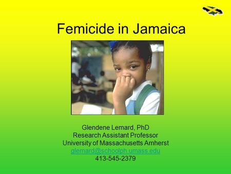 Femicide in Jamaica Glendene Lemard, PhD Research Assistant Professor