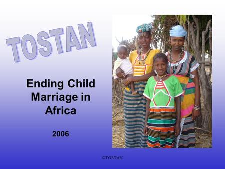 ©TOSTAN Ending Child Marriage in Africa 2006. ©TOSTAN Tostans Mission To empowerment African communities through a human rights-based basic education.