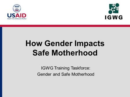 How Gender Impacts Safe Motherhood IGWG Training Taskforce: Gender and Safe Motherhood.