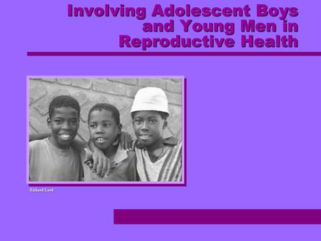 Involving Adolescent Boys and Young Men in Reproductive Health Richard Lord.