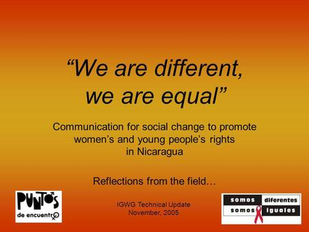 We are different, we are equal Communication for social change to promote womens and young peoples rights in Nicaragua Reflections from the field… IGWG.