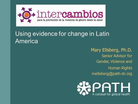 Using evidence for change in Latin America Mary Ellsberg, Ph.D. Senior Advisor for Gender, Violence and Human Rights