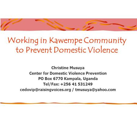 Working in Kawempe Community to Prevent Domestic Violence Christine Musuya Center for Domestic Violence Prevention PO Box 6770 Kampala, Uganda Tel/Fax:
