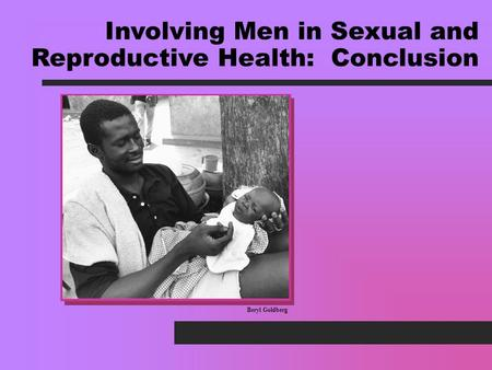 Beryl Goldberg Involving Men in Sexual and Reproductive Health: Conclusion.