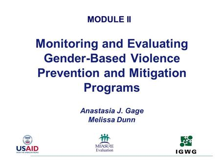 Monitoring and Evaluating Gender-Based Violence Prevention and Mitigation Programs Anastasia J. Gage Melissa Dunn MODULE II.