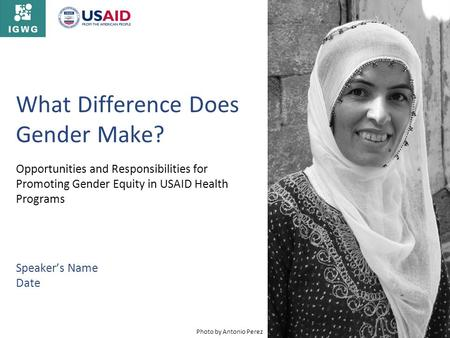 What Difference Does Gender Make? Opportunities and Responsibilities for Promoting Gender Equity in USAID Health Programs Speakers Name Date Photo by Antonio.