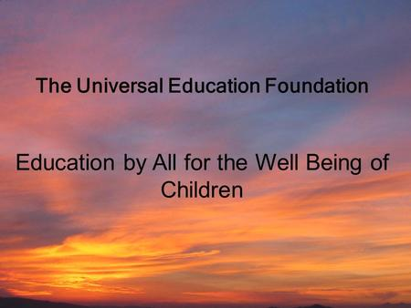 Universal Education Foundation Education by All for the Well-Being of Children 1 The Universal Education Foundation Education by All for the Well Being.