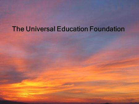Universal Education Foundation Education by All for the Well-Being of Children 1 The Universal Education Foundation.