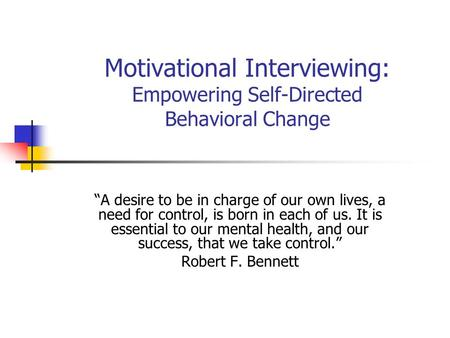 Motivational Interviewing: Empowering Self-Directed Behavioral Change A desire to be in charge of our own lives, a need for control, is born in each of.