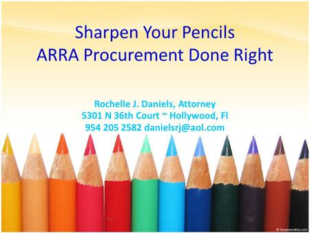 Sharpen Your Pencils ARRA Procurement Done Right Rochelle J. Daniels, Attorney 5301 N 36th Court ~ Hollywood, Fl 954 205 2582